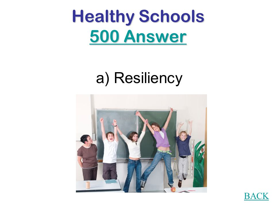 Healthy Schools 500 Question The ability to bounce back from difficult life situations is called: a) Resiliency b) Happiness c) Coping