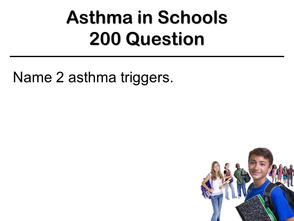 Asthma in Schools 100 Answer 100 Answer 100 Answer Asthma triggers BACK