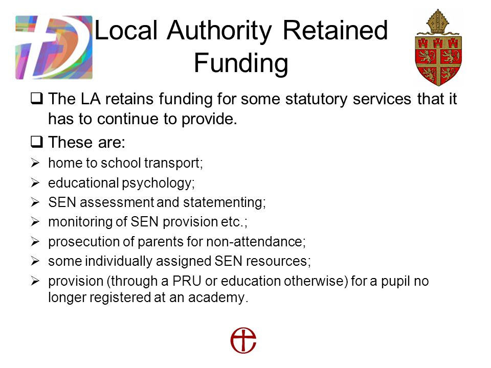 Local Authority Retained Funding  The LA retains funding for some statutory services that it has to continue to provide.
