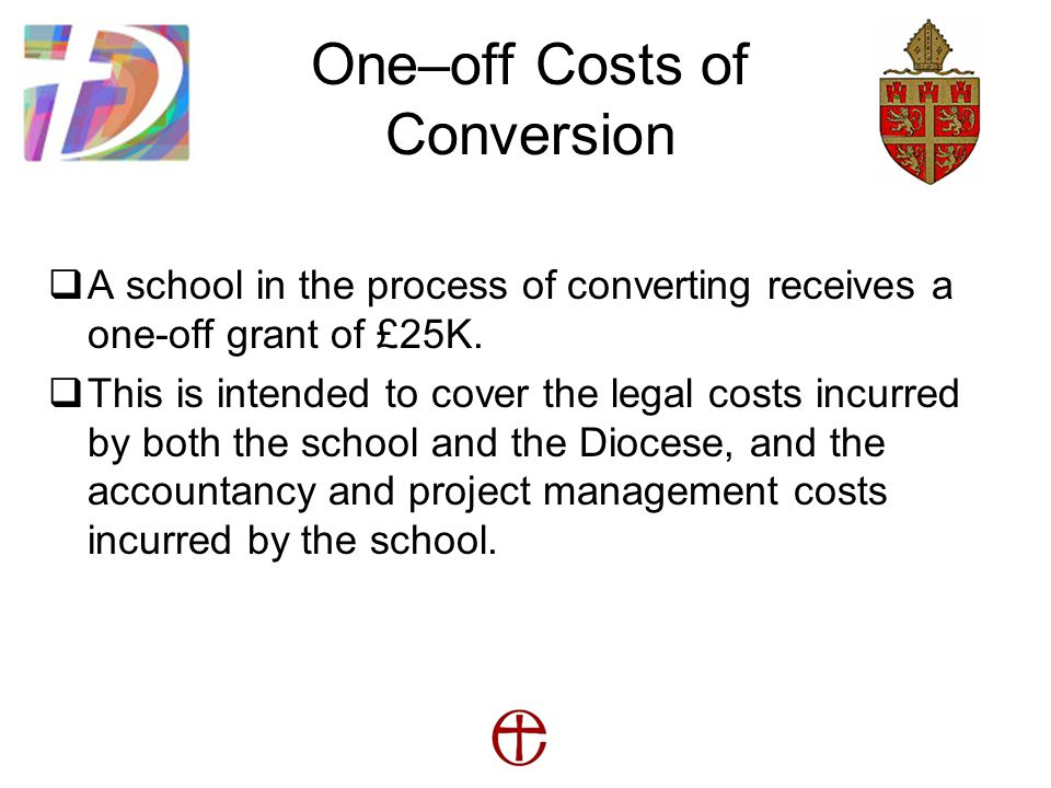 One–off Costs of Conversion  A school in the process of converting receives a one-off grant of £25K.