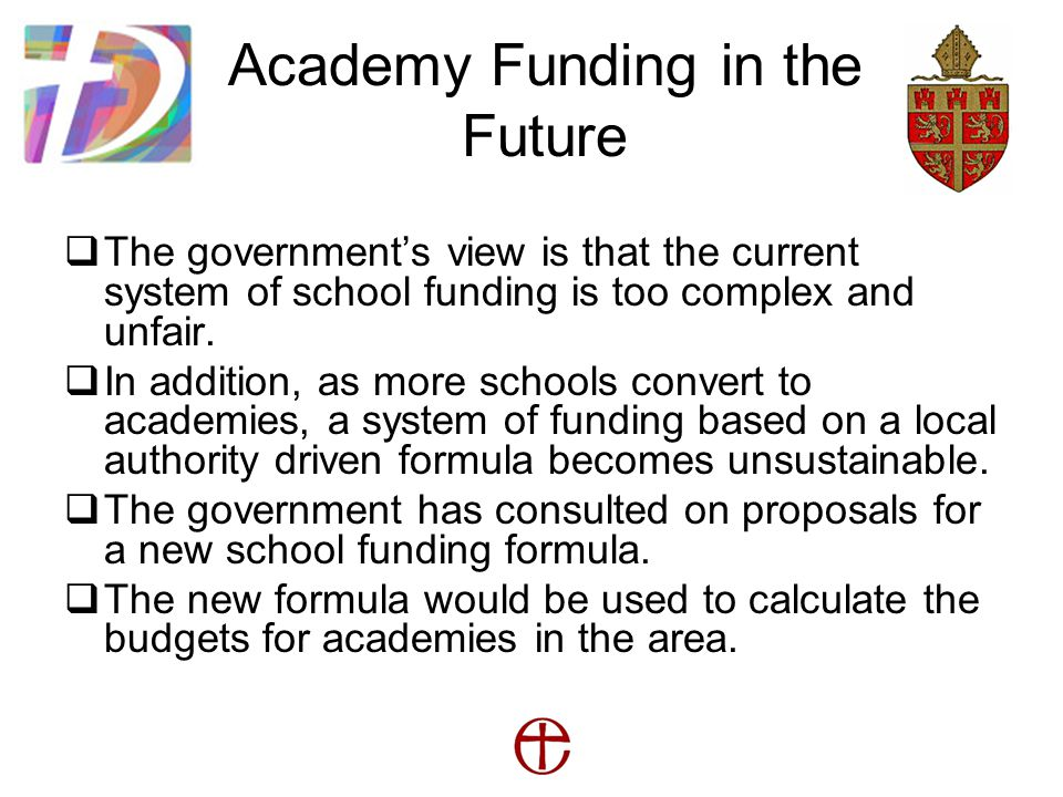 Academy Funding in the Future  The government's view is that the current system of school funding is too complex and unfair.