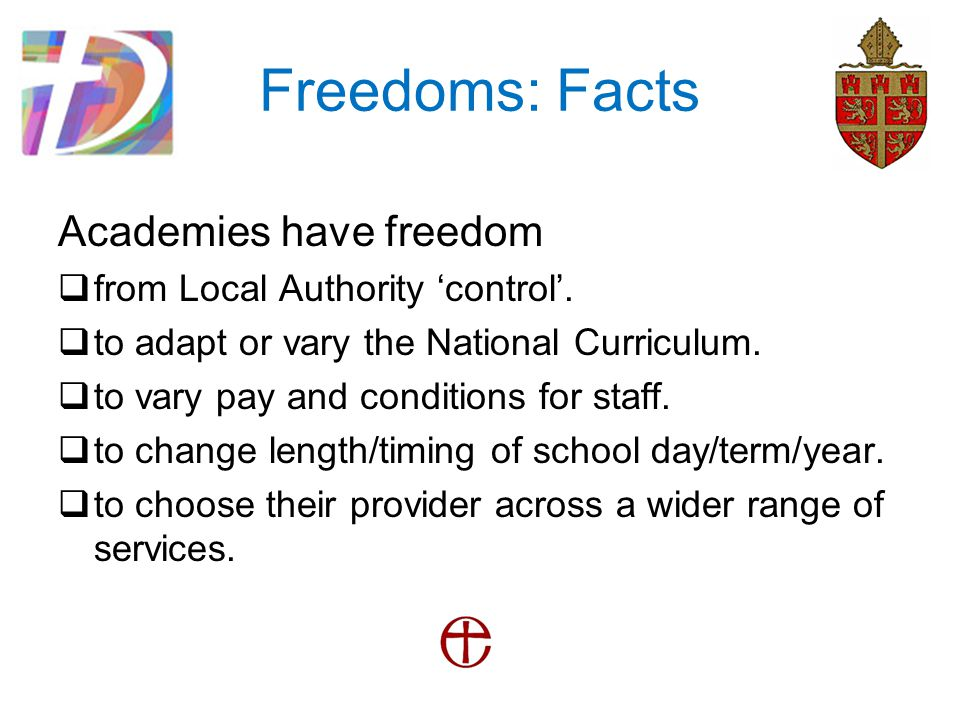 Freedoms: Facts Academies have freedom  from Local Authority 'control'.