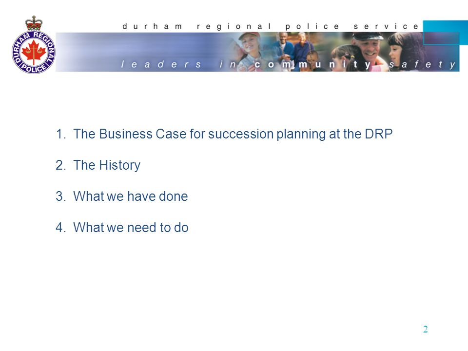 2 1.The Business Case for succession planning at the DRP 2.The History 3.What we have done 4.What we need to do