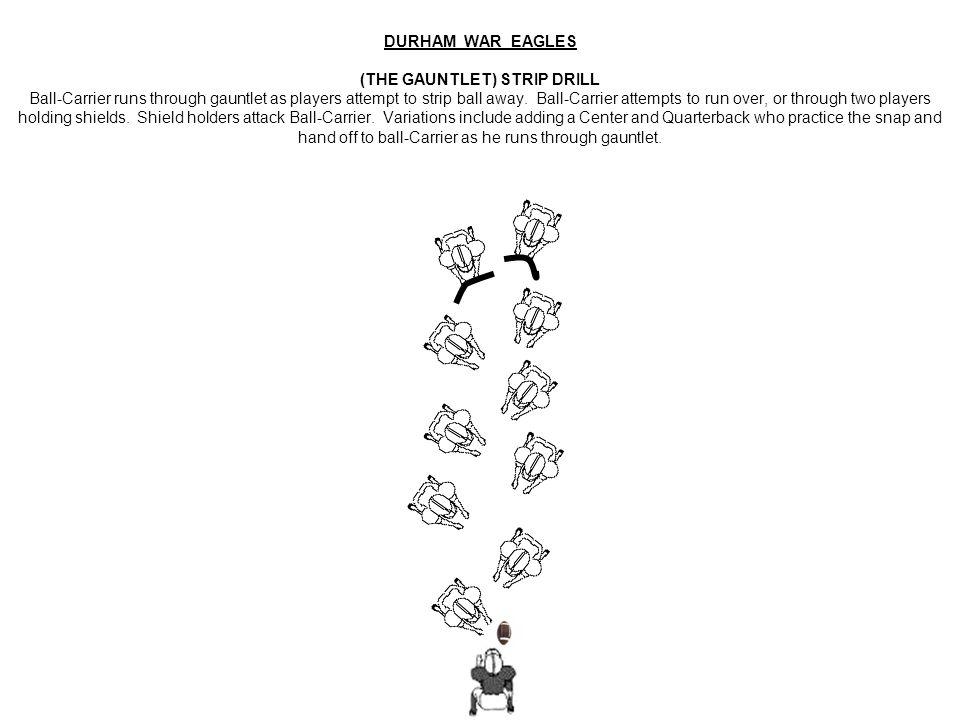 DURHAM WAR EAGLES (THE GAUNTLET) STRIP DRILL Ball-Carrier runs through gauntlet as players attempt to strip ball away.