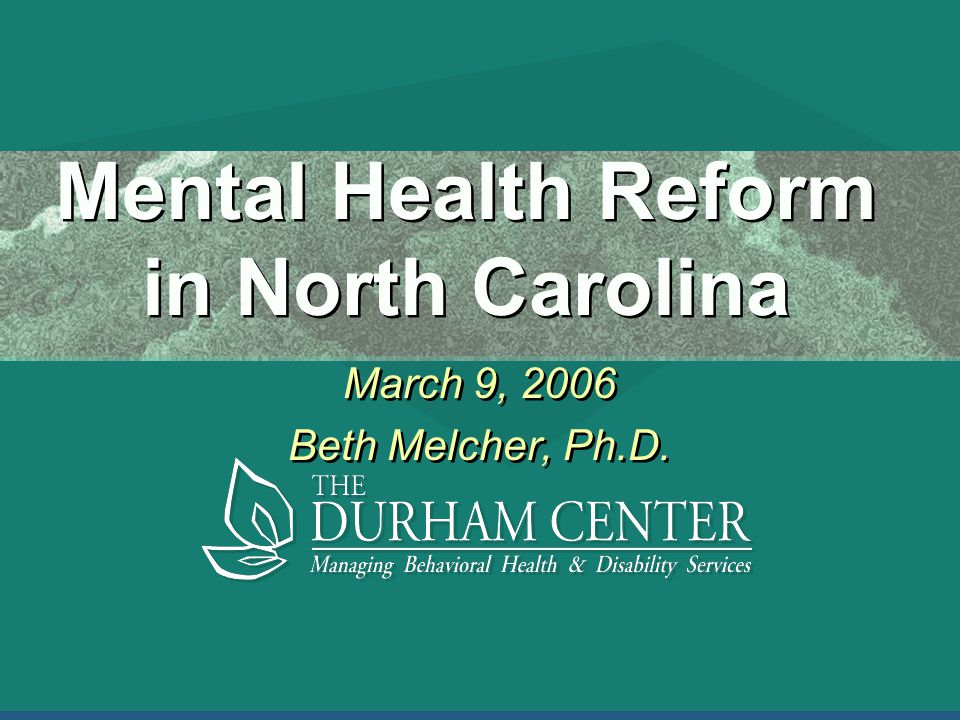 Mental Health Reform in North Carolina March 9, 2006 Beth Melcher, Ph.D.