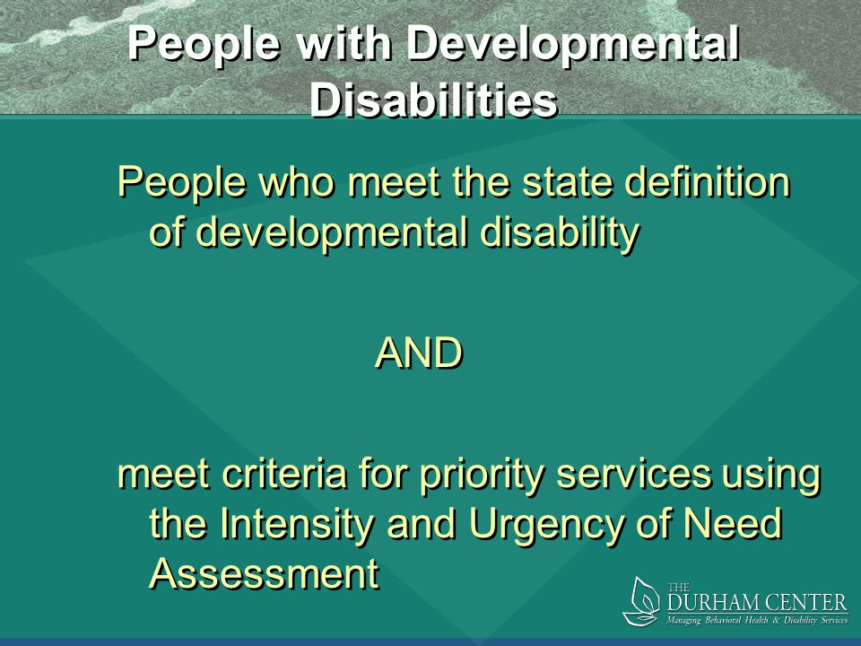 People with Developmental Disabilities People who meet the state definition of developmental disability AND meet criteria for priority services using the Intensity and Urgency of Need Assessment People who meet the state definition of developmental disability AND meet criteria for priority services using the Intensity and Urgency of Need Assessment
