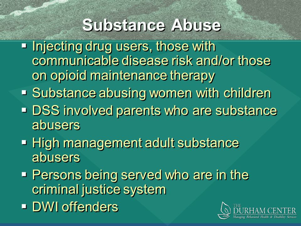 Substance Abuse  Injecting drug users, those with communicable disease risk and/or those on opioid maintenance therapy  Substance abusing women with children  DSS involved parents who are substance abusers  High management adult substance abusers  Persons being served who are in the criminal justice system  DWI offenders  Injecting drug users, those with communicable disease risk and/or those on opioid maintenance therapy  Substance abusing women with children  DSS involved parents who are substance abusers  High management adult substance abusers  Persons being served who are in the criminal justice system  DWI offenders