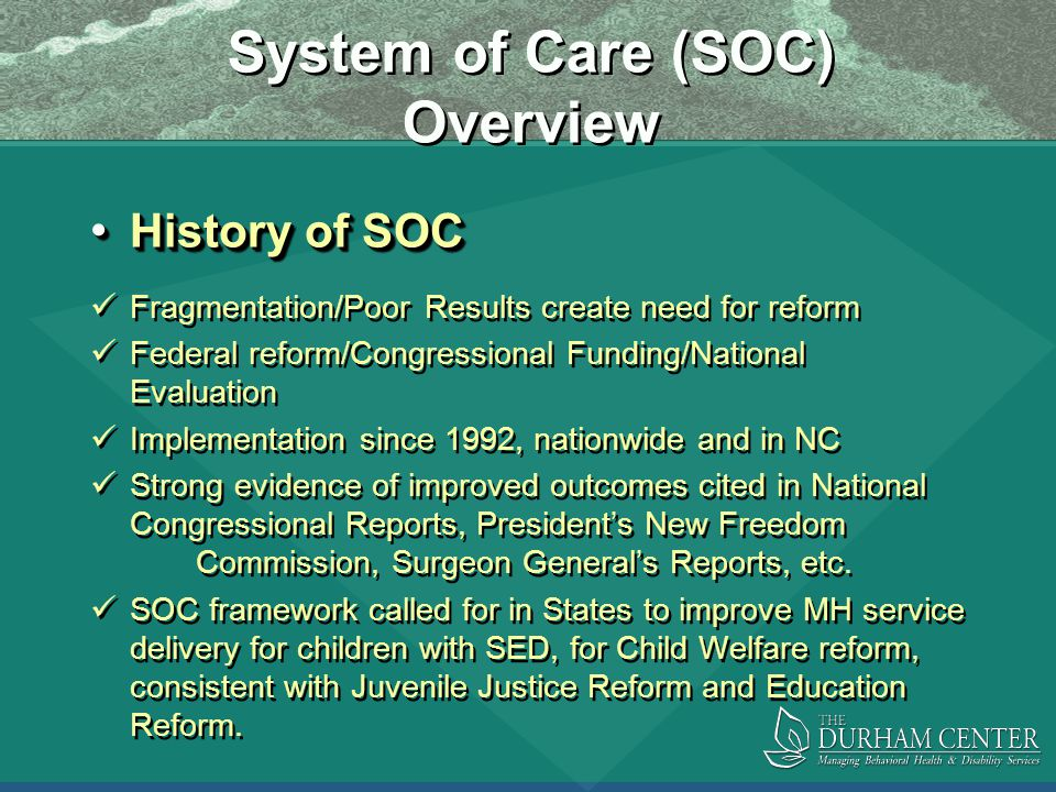 System of Care (SOC) Overview History of SOC History of SOC Fragmentation/Poor Results create need for reform Federal reform/Congressional Funding/National Evaluation Implementation since 1992, nationwide and in NC Strong evidence of improved outcomes cited in National Congressional Reports, President's New Freedom Commission, Surgeon General's Reports, etc.
