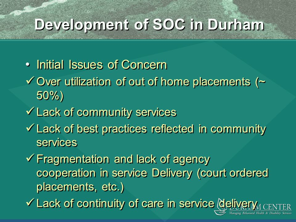 Development of SOC in Durham Initial Issues of Concern Over utilization of out of home placements (~ 50%) Lack of community services Lack of best practices reflected in community services Fragmentation and lack of agency cooperation in service Delivery (court ordered placements, etc.) Lack of continuity of care in service delivery Initial Issues of Concern Over utilization of out of home placements (~ 50%) Lack of community services Lack of best practices reflected in community services Fragmentation and lack of agency cooperation in service Delivery (court ordered placements, etc.) Lack of continuity of care in service delivery
