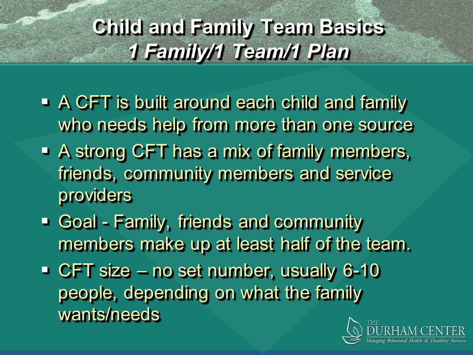 Child and Family Team Basics 1 Family/1 Team/1 Plan  A CFT is built around each child and family who needs help from more than one source  A strong CFT has a mix of family members, friends, community members and service providers  Goal - Family, friends and community members make up at least half of the team.