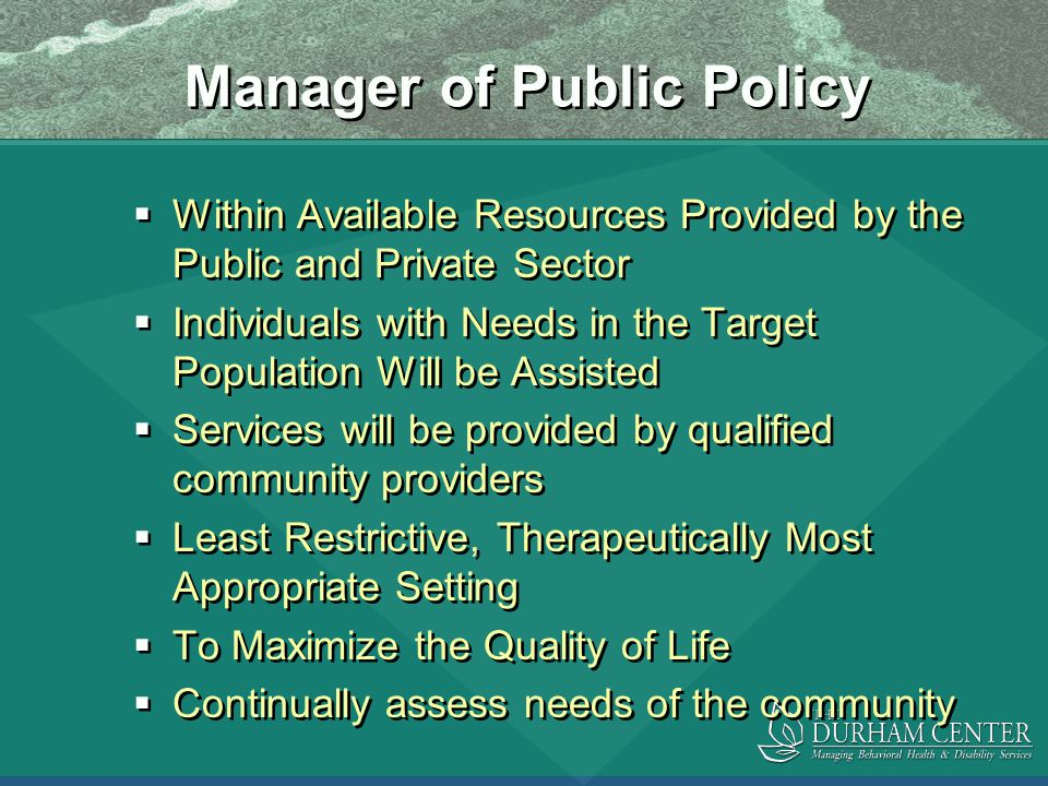 Manager of Public Policy  Within Available Resources Provided by the Public and Private Sector  Individuals with Needs in the Target Population Will be Assisted  Services will be provided by qualified community providers  Least Restrictive, Therapeutically Most Appropriate Setting  To Maximize the Quality of Life  Continually assess needs of the community  Within Available Resources Provided by the Public and Private Sector  Individuals with Needs in the Target Population Will be Assisted  Services will be provided by qualified community providers  Least Restrictive, Therapeutically Most Appropriate Setting  To Maximize the Quality of Life  Continually assess needs of the community