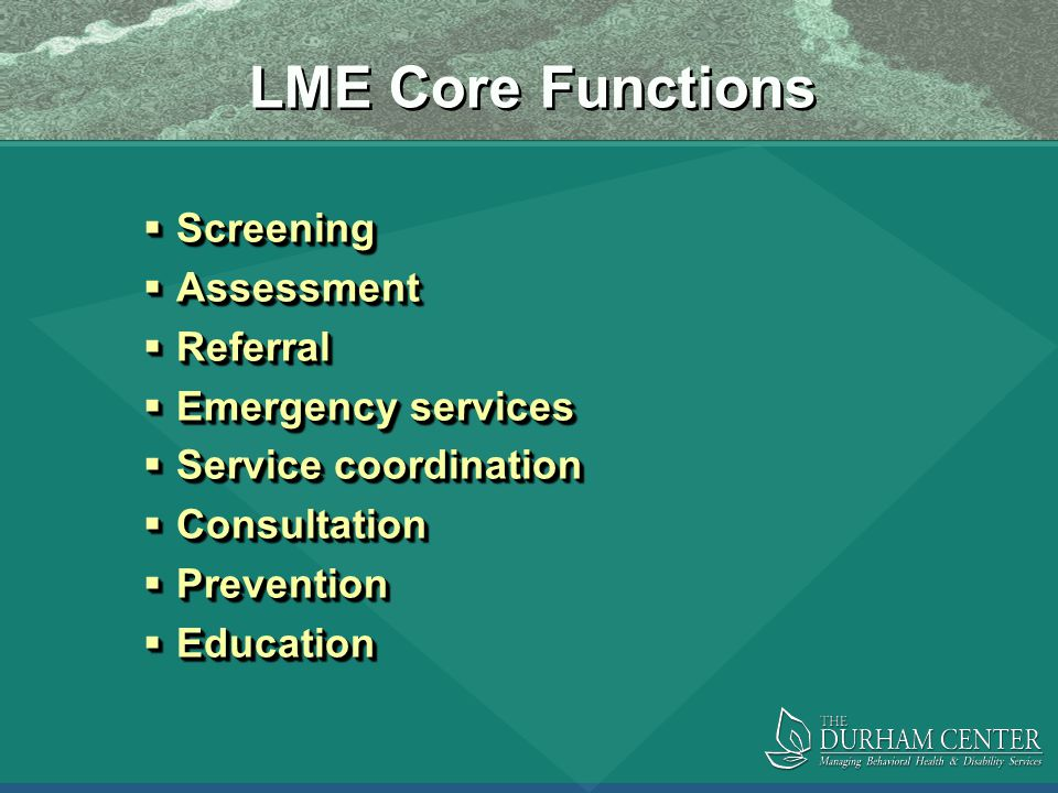 LME Core Functions  Screening  Assessment  Referral  Emergency services  Service coordination  Consultation  Prevention  Education  Screening  Assessment  Referral  Emergency services  Service coordination  Consultation  Prevention  Education