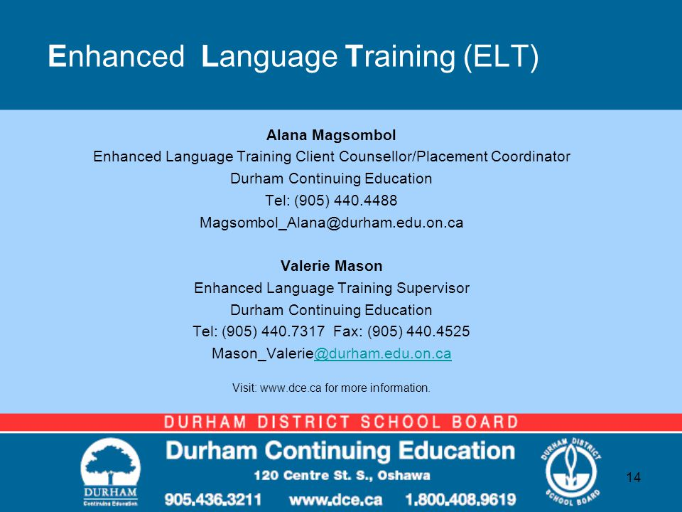 Enhanced Language Training (ELT) Alana Magsombol Enhanced Language Training Client Counsellor/Placement Coordinator Durham Continuing Education Tel: (905) 440.4488 Magsombol_Alana@durham.edu.on.ca Valerie Mason Enhanced Language Training Supervisor Durham Continuing Education Tel: (905) 440.7317 Fax: (905) 440.4525 Mason_Valerie@durham.edu.on.ca@durham.edu.on.ca Visit: www.dce.ca for more information.