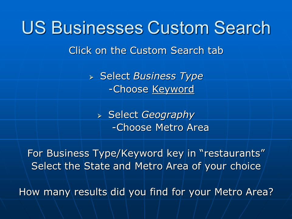 US Businesses Custom Search Click on the Custom Search tab  Select Business Type -Choose Keyword  Select Geography -Choose Metro Area For Business Type/Keyword key in restaurants Select the State and Metro Area of your choice How many results did you find for your Metro Area