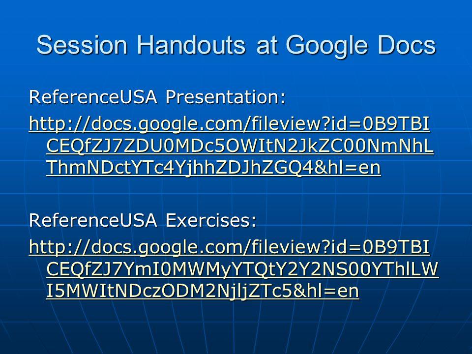 Session Handouts at Google Docs ReferenceUSA Presentation: http://docs.google.com/fileview id=0B9TBI CEQfZJ7ZDU0MDc5OWItN2JkZC00NmNhL ThmNDctYTc4YjhhZDJhZGQ4&hl=en http://docs.google.com/fileview id=0B9TBI CEQfZJ7ZDU0MDc5OWItN2JkZC00NmNhL ThmNDctYTc4YjhhZDJhZGQ4&hl=en ReferenceUSA Exercises: http://docs.google.com/fileview id=0B9TBI CEQfZJ7YmI0MWMyYTQtY2Y2NS00YThlLW I5MWItNDczODM2NjljZTc5&hl=en http://docs.google.com/fileview id=0B9TBI CEQfZJ7YmI0MWMyYTQtY2Y2NS00YThlLW I5MWItNDczODM2NjljZTc5&hl=en