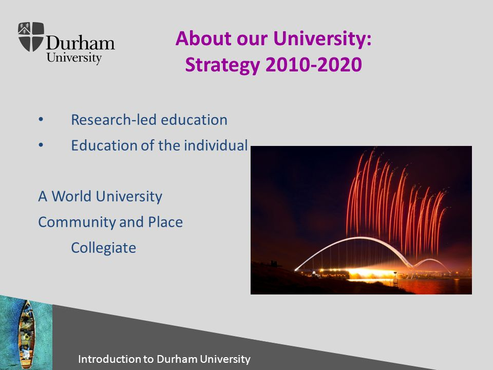 International Office Click to edit Master title style Click to edit Master text styles – Second level Third level – Fourth level » Fifth level 30/04/201510 Introduction to Durham University About our University: Strategy 2010-2020 Research-led education Education of the individual A World University Community and Place Collegiate