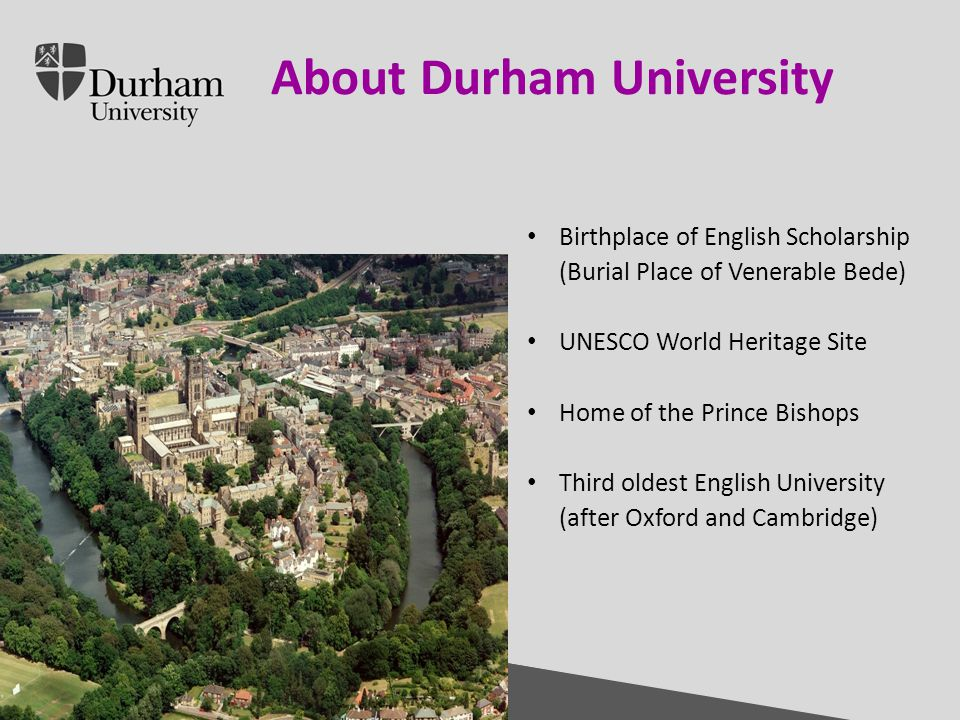 International Office Click to edit Master title style Click to edit Master text styles – Second level Third level – Fourth level » Fifth level 30/04/20153 Introduction to Durham University About Durham University Birthplace of English Scholarship (Burial Place of Venerable Bede) UNESCO World Heritage Site Home of the Prince Bishops Third oldest English University (after Oxford and Cambridge)