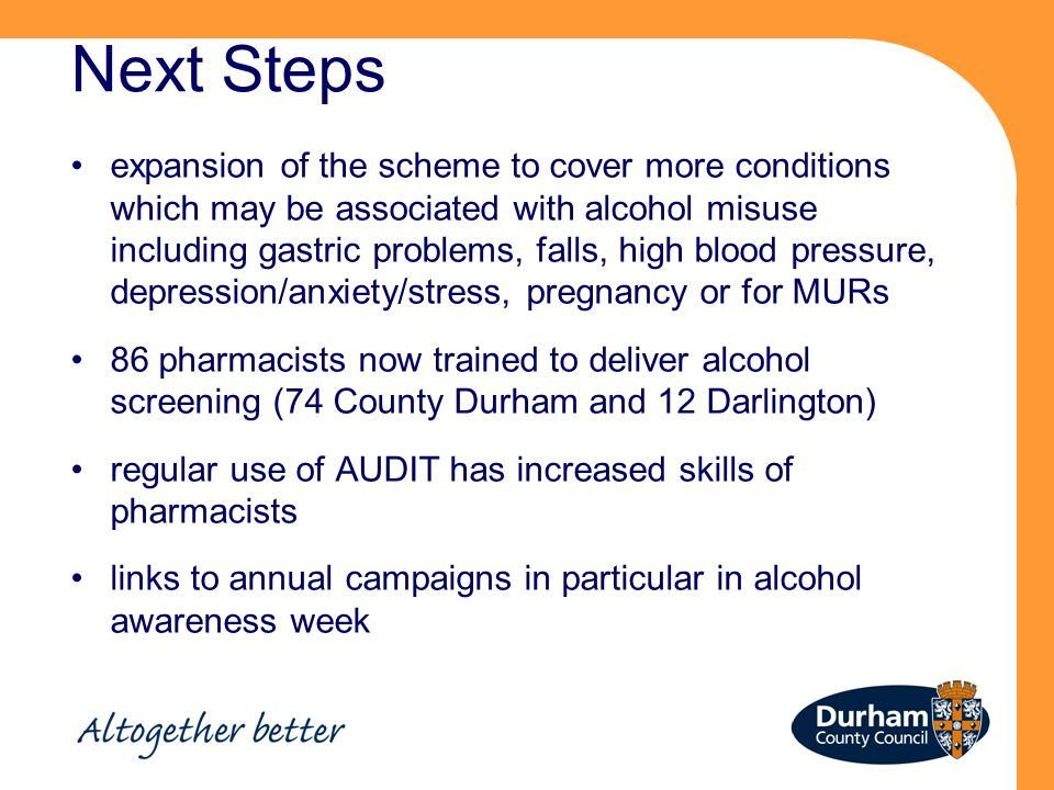 Next Steps expansion of the scheme to cover more conditions which may be associated with alcohol misuse including gastric problems, falls, high blood pressure, depression/anxiety/stress, pregnancy or for MURs 86 pharmacists now trained to deliver alcohol screening (74 County Durham and 12 Darlington) regular use of AUDIT has increased skills of pharmacists links to annual campaigns in particular in alcohol awareness week