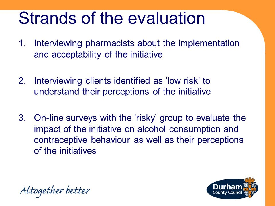 Strands of the evaluation 1.Interviewing pharmacists about the implementation and acceptability of the initiative 2.Interviewing clients identified as 'low risk' to understand their perceptions of the initiative 3.On-line surveys with the 'risky' group to evaluate the impact of the initiative on alcohol consumption and contraceptive behaviour as well as their perceptions of the initiatives