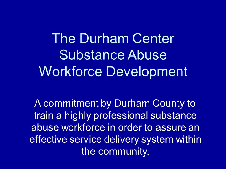 The Durham Center Substance Abuse Workforce Development A commitment by Durham County to train a highly professional substance abuse workforce in order to assure an effective service delivery system within the community.