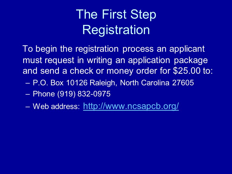 The First Step Registration To begin the registration process an applicant must request in writing an application package and send a check or money order for $25.00 to: –P.O.