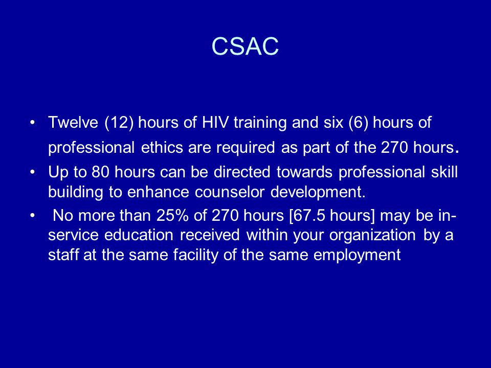 CSAC Twelve (12) hours of HIV training and six (6) hours of professional ethics are required as part of the 270 hours. Up to 80 hours can be directed