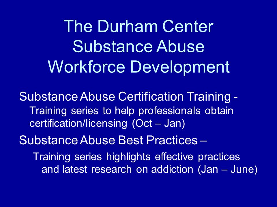 The Durham Center Substance Abuse Workforce Development Substance Abuse Certification Training - Training series to help professionals obtain certification/licensing (Oct – Jan) Substance Abuse Best Practices – Training series highlights effective practices and latest research on addiction (Jan – June)