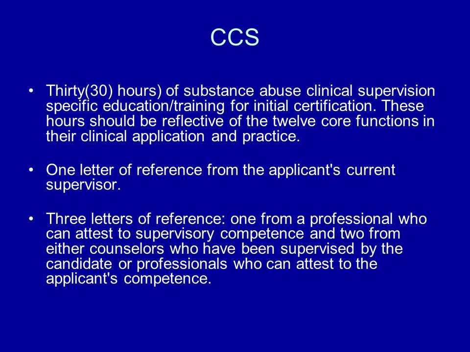 CCS Thirty(30) hours) of substance abuse clinical supervision specific education/training for initial certification. These hours should be reflective