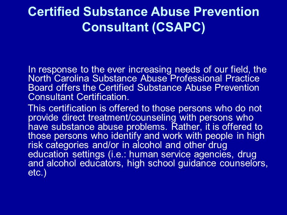 Certified Substance Abuse Prevention Consultant (CSAPC) In response to the ever increasing needs of our field, the North Carolina Substance Abuse Professional Practice Board offers the Certified Substance Abuse Prevention Consultant Certification.