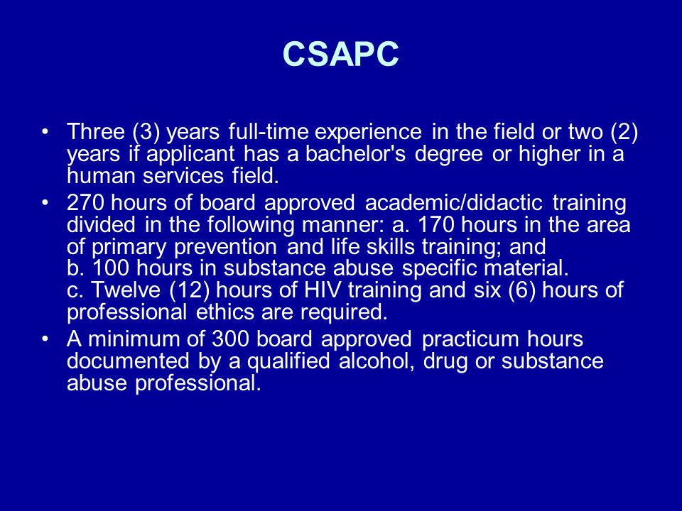 CSAPC Three (3) years full-time experience in the field or two (2) years if applicant has a bachelor's degree or higher in a human services field. 270