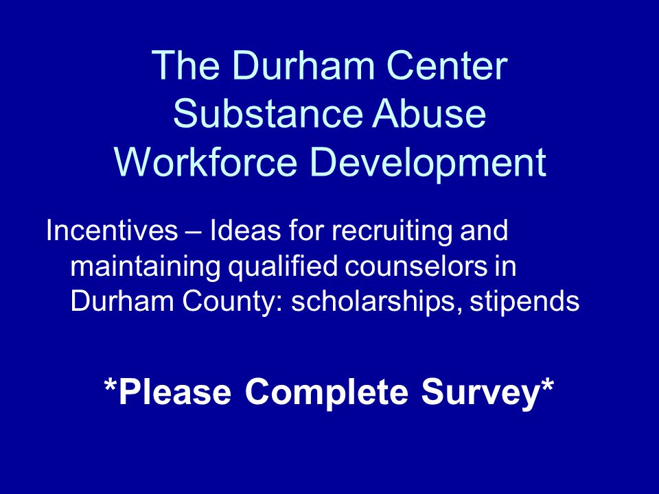 The Durham Center Substance Abuse Workforce Development Incentives – Ideas for recruiting and maintaining qualified counselors in Durham County: schol
