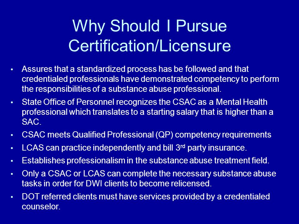 Why Should I Pursue Certification/Licensure Assures that a standardized process has be followed and that credentialed professionals have demonstrated competency to perform the responsibilities of a substance abuse professional.