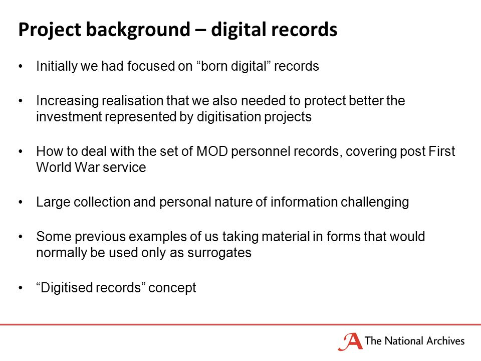 Project background – digital records Initially we had focused on born digital records Increasing realisation that we also needed to protect better the investment represented by digitisation projects How to deal with the set of MOD personnel records, covering post First World War service Large collection and personal nature of information challenging Some previous examples of us taking material in forms that would normally be used only as surrogates Digitised records concept
