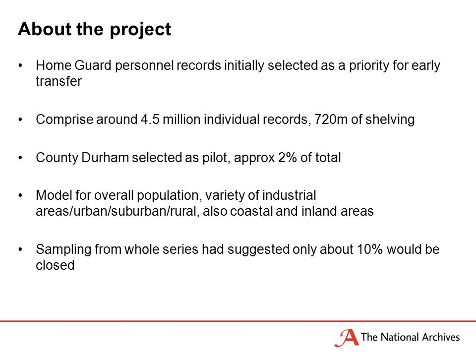 About the project Home Guard personnel records initially selected as a priority for early transfer Comprise around 4.5 million individual records, 720m of shelving County Durham selected as pilot, approx 2% of total Model for overall population, variety of industrial areas/urban/suburban/rural, also coastal and inland areas Sampling from whole series had suggested only about 10% would be closed