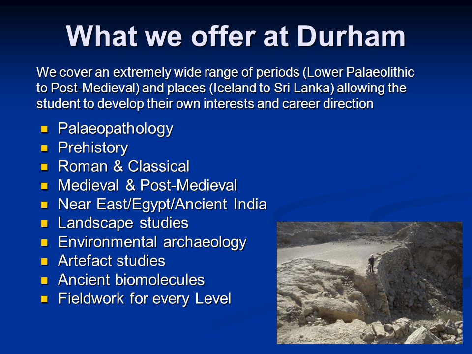 What we offer at Durham Palaeopathology Palaeopathology Prehistory Prehistory Roman & Classical Roman & Classical Medieval & Post-Medieval Medieval & Post-Medieval Near East/Egypt/Ancient India Near East/Egypt/Ancient India Landscape studies Landscape studies Environmental archaeology Environmental archaeology Artefact studies Artefact studies Ancient biomolecules Ancient biomolecules Fieldwork for every Level Fieldwork for every Level We cover an extremely wide range of periods (Lower Palaeolithic to Post-Medieval) and places (Iceland to Sri Lanka) allowing the student to develop their own interests and career direction