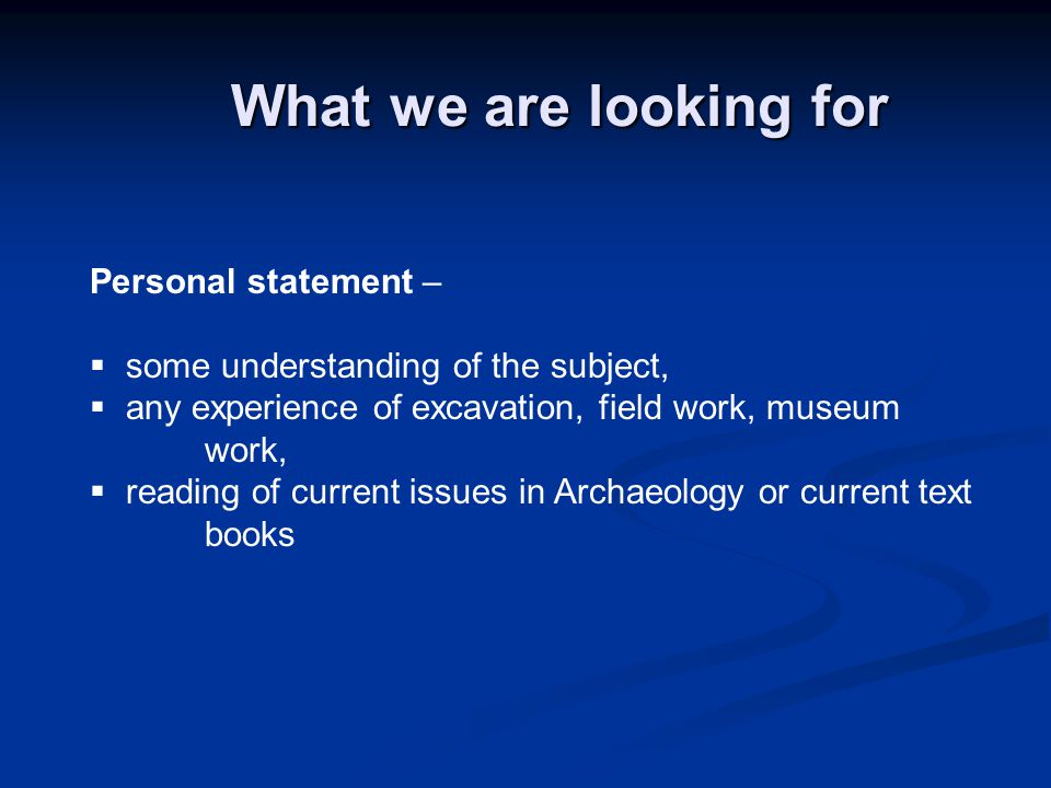 What we are looking for Personal statement –  some understanding of the subject,  any experience of excavation, field work, museum work,  reading of current issues in Archaeology or current text books