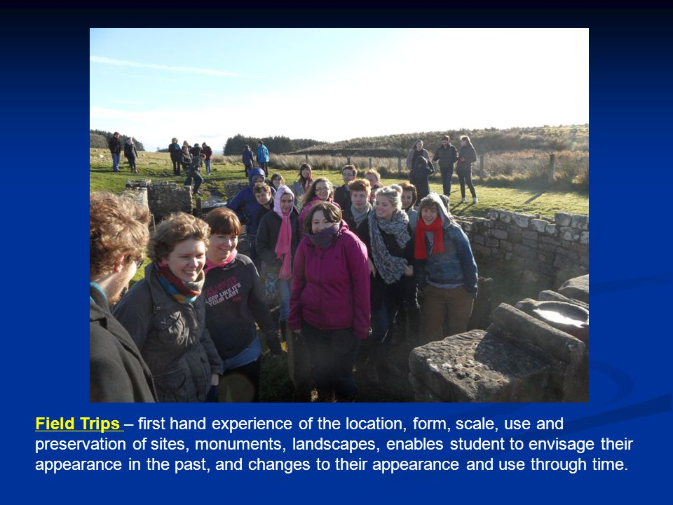 Field Trips – first hand experience of the location, form, scale, use and preservation of sites, monuments, landscapes, enables student to envisage their appearance in the past, and changes to their appearance and use through time.