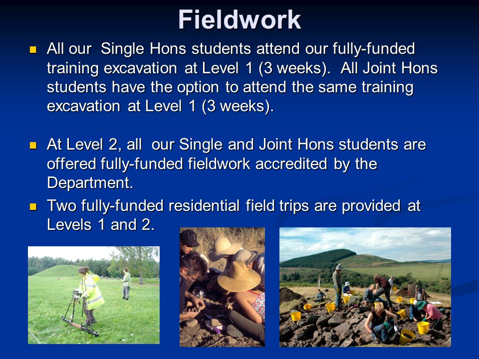 Fieldwork All our Single Hons students attend our fully-funded training excavation at Level 1 (3 weeks).