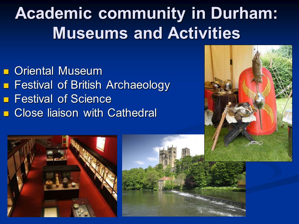 Academic community in Durham: Museums and Activities Oriental Museum Oriental Museum Festival of British Archaeology Festival of British Archaeology Festival of Science Festival of Science Close liaison with Cathedral Close liaison with Cathedral