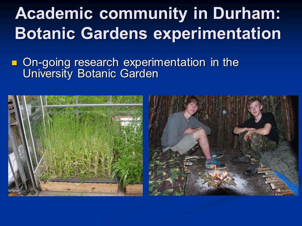 Academic community in Durham: Botanic Gardens experimentation On-going research experimentation in the University Botanic Garden On-going research experimentation in the University Botanic Garden