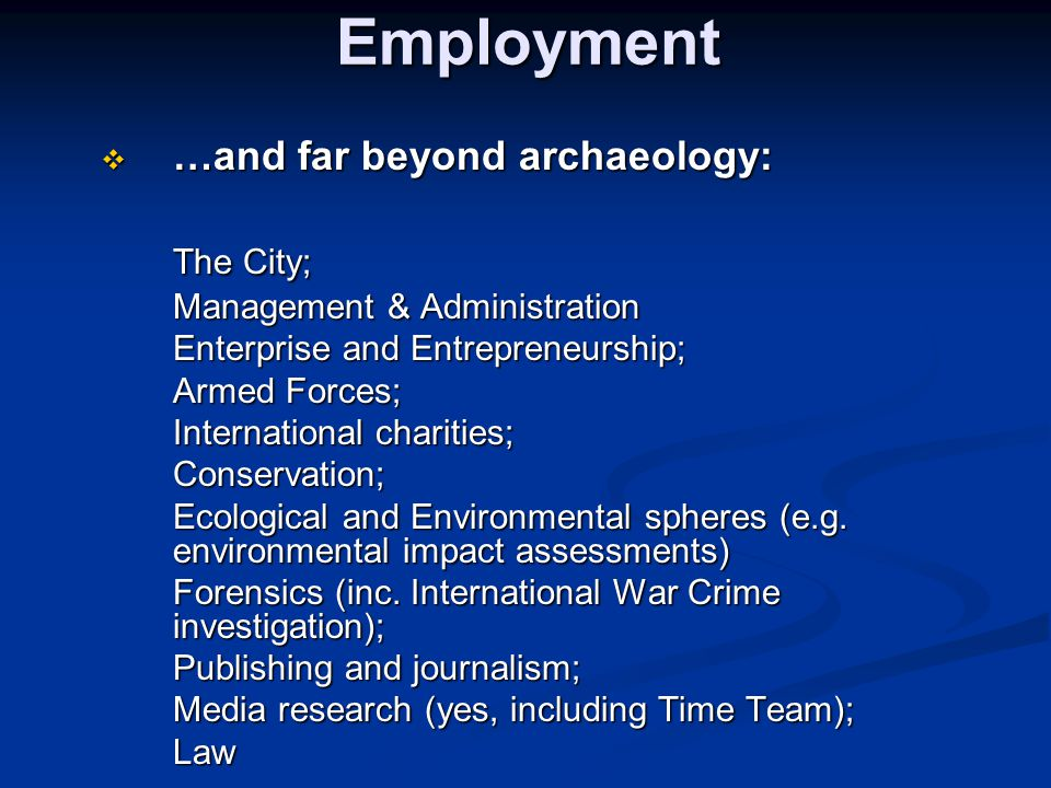 Employment  …and far beyond archaeology: The City; Management & Administration Enterprise and Entrepreneurship; Armed Forces; International charities; Conservation; Ecological and Environmental spheres (e.g.