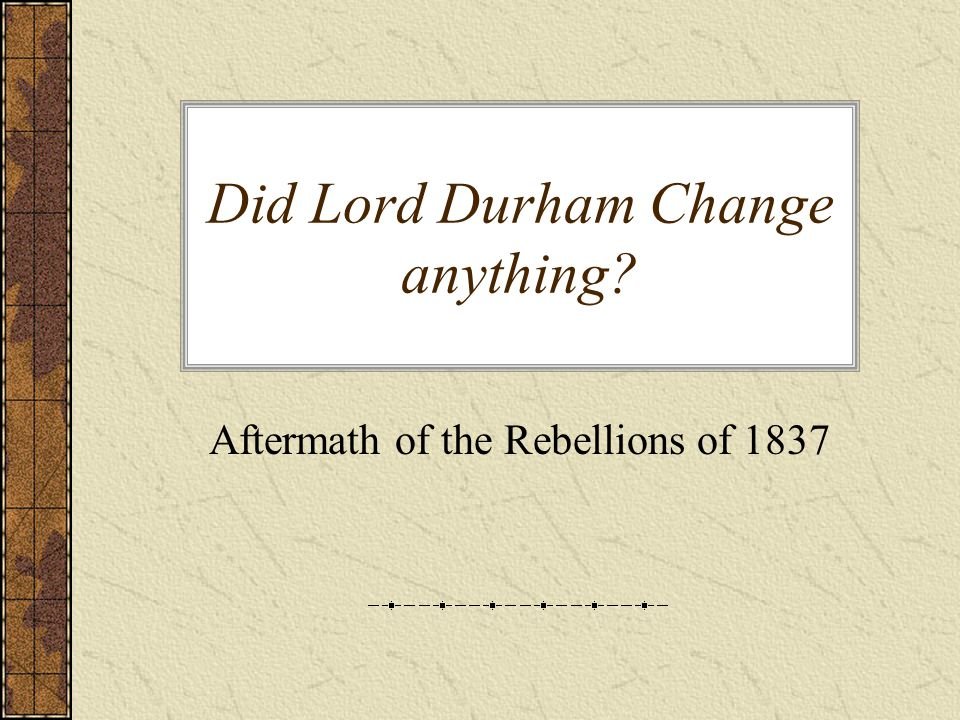 Did Lord Durham Change anything? Aftermath of the Rebellions of 1837