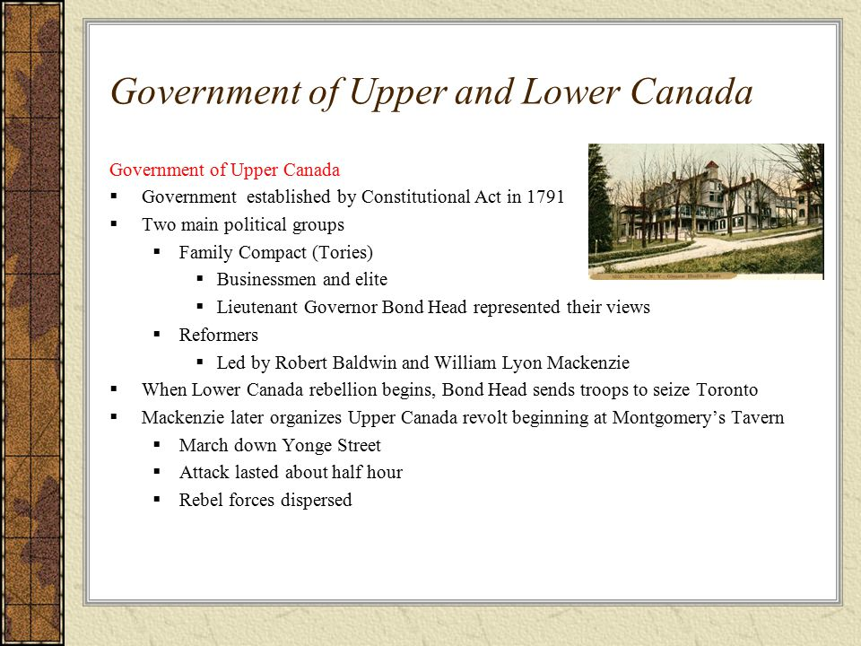 Government of Upper and Lower Canada Government of Upper Canada  Government established by Constitutional Act in 1791  Two main political groups  Family Compact (Tories)  Businessmen and elite  Lieutenant Governor Bond Head represented their views  Reformers  Led by Robert Baldwin and William Lyon Mackenzie  When Lower Canada rebellion begins, Bond Head sends troops to seize Toronto  Mackenzie later organizes Upper Canada revolt beginning at Montgomery's Tavern  March down Yonge Street  Attack lasted about half hour  Rebel forces dispersed