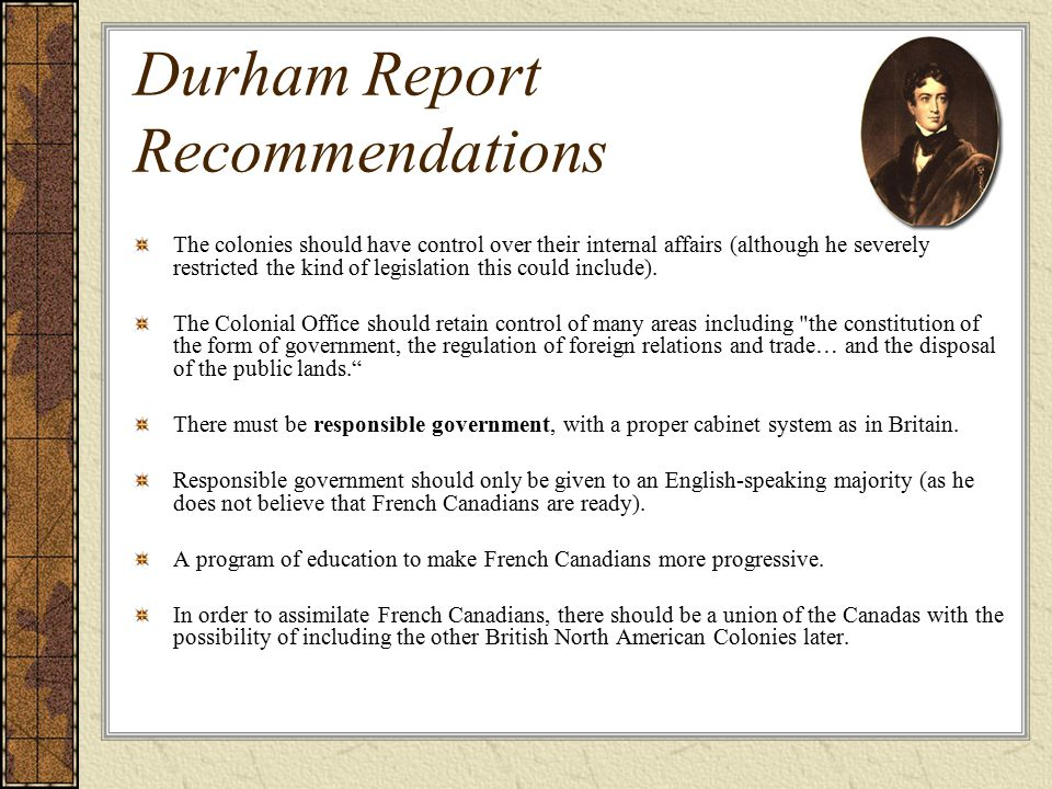 Durham Report Recommendations The colonies should have control over their internal affairs (although he severely restricted the kind of legislation this could include).