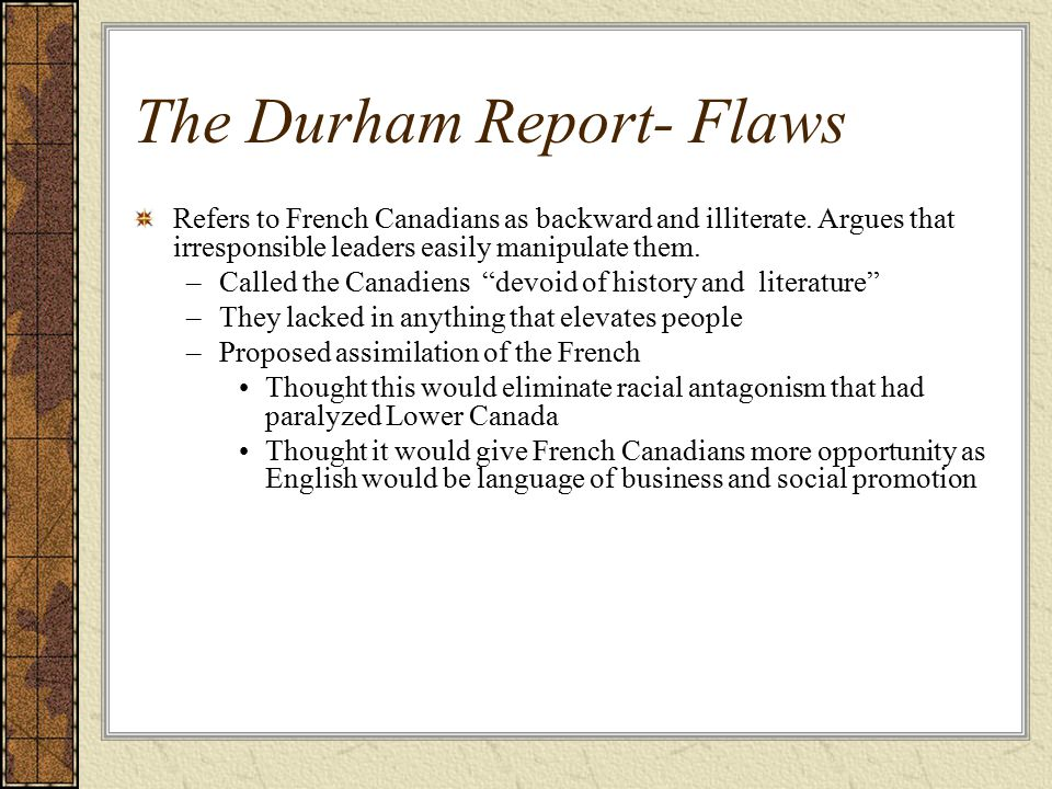 The Durham Report- Flaws Refers to French Canadians as backward and illiterate.