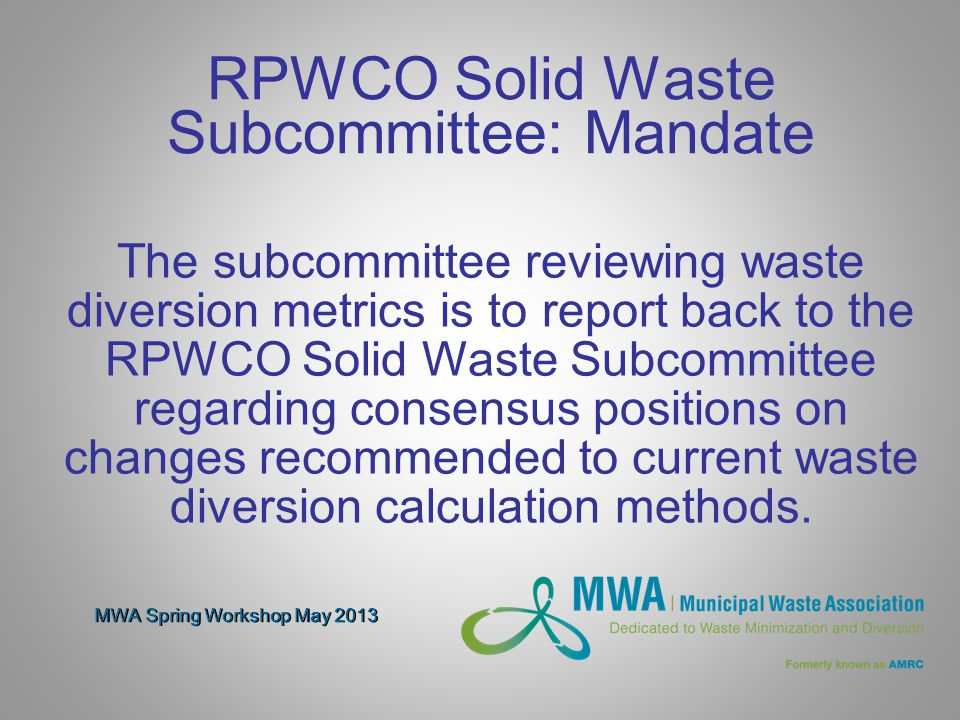 MWA Spring Workshop May 2013 RPWCO Solid Waste Subcommittee: Mandate The subcommittee reviewing waste diversion metrics is to report back to the RPWCO Solid Waste Subcommittee regarding consensus positions on changes recommended to current waste diversion calculation methods.