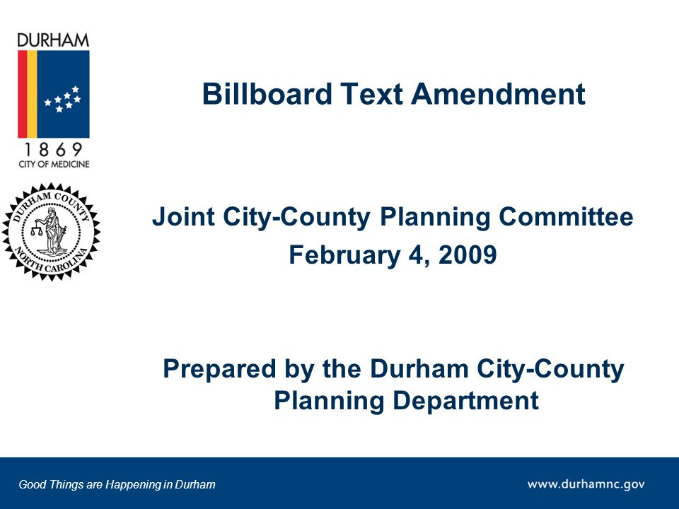 Good Things are Happening in Durham Billboard Text Amendment Joint City-County Planning Committee February 4, 2009 Prepared by the Durham City-County Planning Department