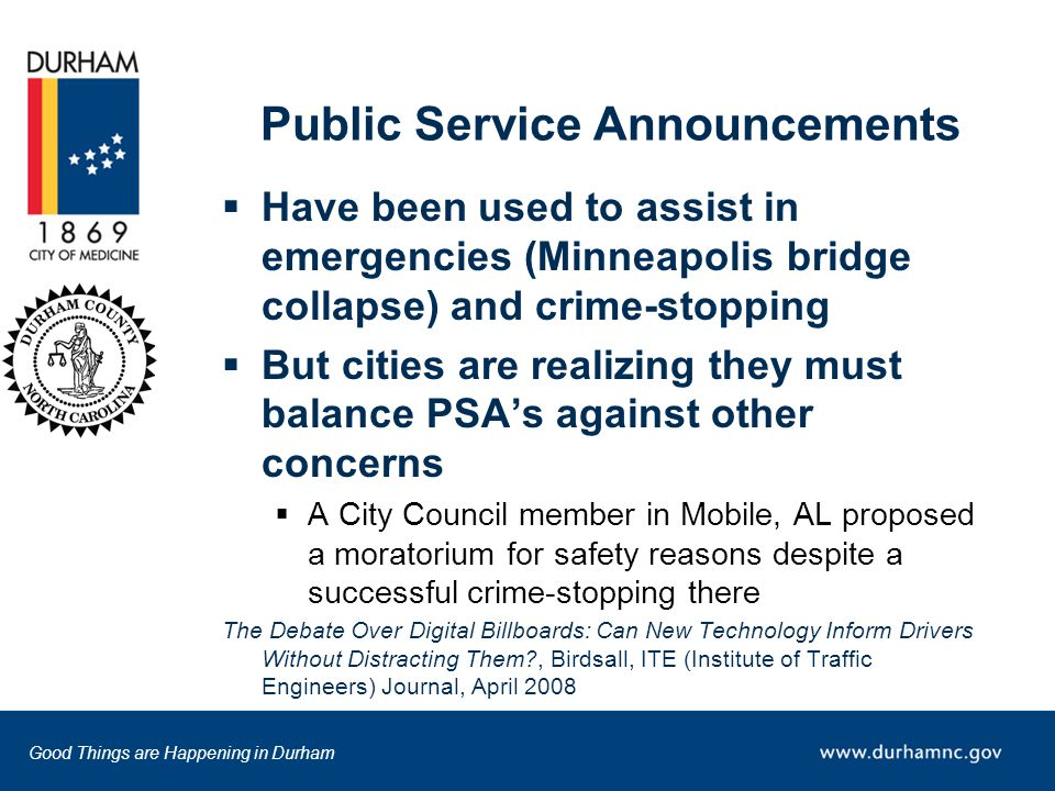 Good Things are Happening in Durham Public Service Announcements  Have been used to assist in emergencies (Minneapolis bridge collapse) and crime-stopping  But cities are realizing they must balance PSA's against other concerns  A City Council member in Mobile, AL proposed a moratorium for safety reasons despite a successful crime-stopping there The Debate Over Digital Billboards: Can New Technology Inform Drivers Without Distracting Them , Birdsall, ITE (Institute of Traffic Engineers) Journal, April 2008