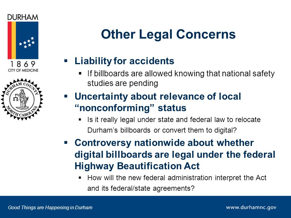 Good Things are Happening in Durham Other Legal Concerns  Liability for accidents  If billboards are allowed knowing that national safety studies are pending  Uncertainty about relevance of local nonconforming status  Is it really legal under state and federal law to relocate Durham's billboards or convert them to digital.