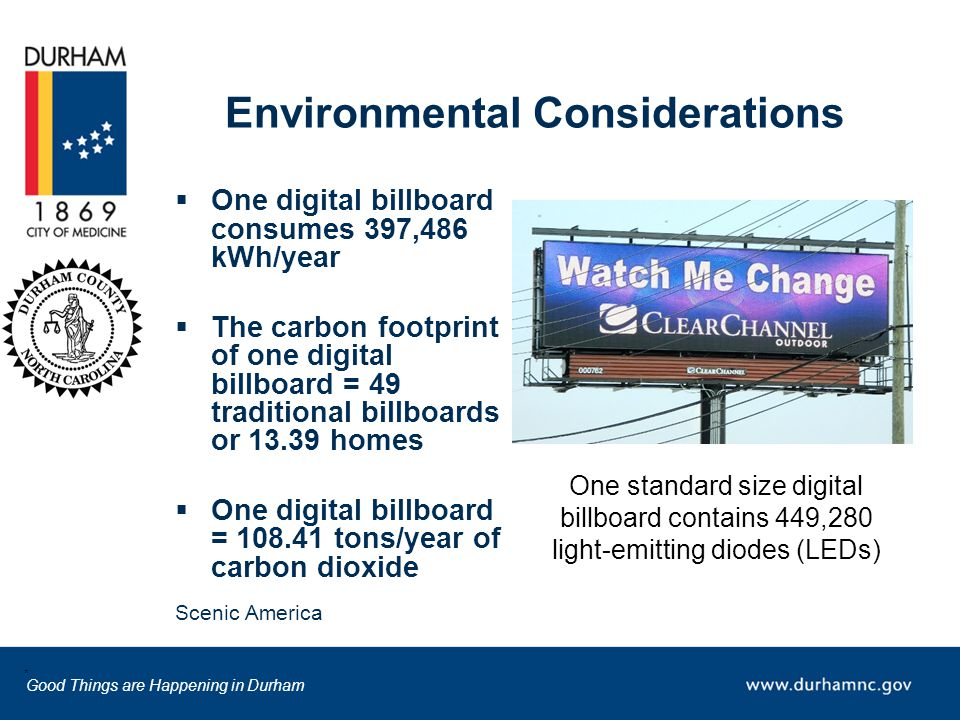 Good Things are Happening in Durham  One digital billboard consumes 397,486 kWh/year  The carbon footprint of one digital billboard = 49 traditional billboards or 13.39 homes  One digital billboard = 108.41 tons/year of carbon dioxide Scenic America Environmental Considerations * One standard size digital billboard contains 449,280 light-emitting diodes (LEDs)